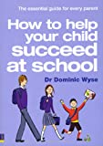 Dr Dominic Wyse How to Help Your Child Succeed at School: the Essential Guide for Every Parent
