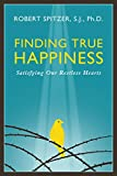 Finding True Happiness: Satisfying Our Restless Hearts (Happiness, Suffering, and Transcendence-Book 1)