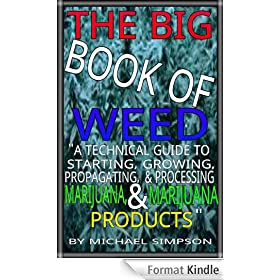 "THE BIG BOOK OF WEED: ""A TECHNICAL GUIDE TO STARTING, GROWING, PROPAGATING, AND PROCESSING MARIJUANA, AND MARIJUANA PRODUCTS"""