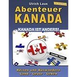 """Abenteuer Kanada - Kanada ist anders!: Reisen und Auswandern - Land - Leute - Lebenvon """"Ulrich Laux"""""""