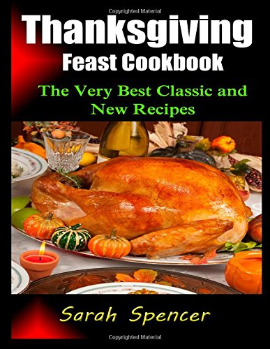 Thanksgiving Feast Cookbook: The Very Best Classic and New Recipes by Sarah Spencer