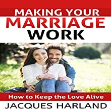 Making Your Marriage Work: How to Keep the Love Alive Audiobook by Jacques Harland Narrated by Jay Prichard