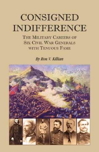 Consigned Indifference: The Military Careers of Six Civil War Generals with Tenuous Fame