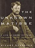 Unknown Matisse: A Life of Henri Matisse, the Early Years, 1869-1908 (0756779219) by Spurling, Hilary