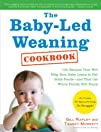 The Baby-Led Weaning Cookbook: 130 Recipes That Will Help Your Baby Learn to Eat Solid Foods – and…