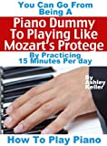 How To Play Piano: You Can Go from Being a Piano Dummy to Playing like Mozarts Protégé with 15 Minutes Of Practice a Day