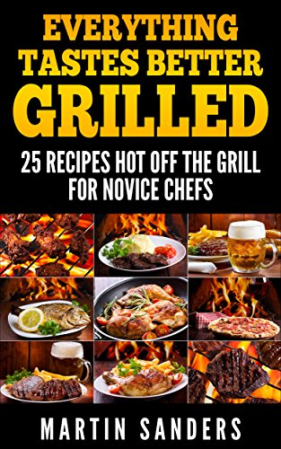 Everything Tastes Better Grilled: 25 Recipes Hot off the Grill for Novice Chefs by Martin Sanders