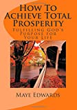 How To Achieve Total Prosperity: Fulfilling Gods Purpose for Your Life