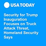 Security for Trump Inauguration Focuses on Truck Attack Threat, Homeland Security Says | Kevin Johnson