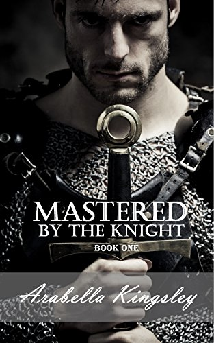 Arabella Kingsley - Mastered By the Knight: Book One