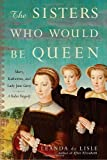 img - for By Leanda de Lisle The Sisters Who Would Be Queen: Mary, Katherine, and Lady Jane Grey: A Tudor Tragedy [Hardcover] book / textbook / text book