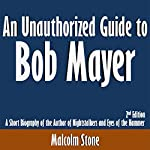 An Unauthorized Guide to Bob Mayer: A Short Biography of the Author of Nightstalkers and Eyes of the Hammer: 2nd Edition | Malcolm Stone