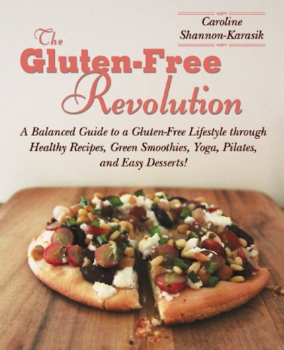 The Gluten-Free Revolution: A Balanced Guide to a Gluten-Free Lifestyle through Healthy Recipes, Green Smoothies, Yoga, Pilates, and Easy Desserts! by Caroline Shannon-Karasik