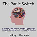 The Panic Switch: A Scientist and Former Sufferer's Method for Instantly Stopping Panic Without Medication | Jeffrey L. Hammes