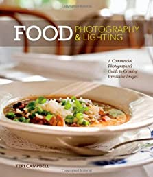 Food Photography &Lighting: A Commercial Photographer's Guide to Creating Irresistible Images