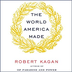 The World America Made | [Robert Kagan]