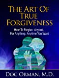 The Art Of True Forgiveness: How To Forgive Anyone For Anything, Anytime You Want (Stress Relief)