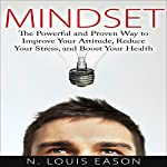 Mindset: The Powerful and Proven Way to Improve Your Attitude, Reduce Your Stress, and Boost Your Health | N. Louis Eason