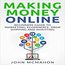Making Money Online: Beginners Guide to Marketing E-commerce, Drop Shipping Audiobook by John McMahon Narrated by Robert Kazmierczak