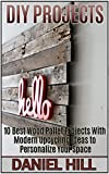 DIY Projects: 10 Best Wood Pallet Projects With Modern Upcycling Ideas to Personalize Your Space (DIY projects, DIY household hacks, DIY projects for your home and everyday life) (English Edition)