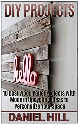 Free Kindle Book : DIY Projects: 10 Best Wood Pallet Projects With Modern Upcycling Ideas to Personalize Your Space (DIY projects, DIY household hacks, DIY projects for your home and everyday life)
