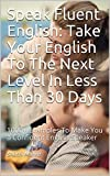 #10: Speak Fluent English: Take Your English To The Next Level In Less Than 30 Days: 1000+ Examples To Make You a Confident English Speaker