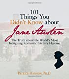 101 Things You Didn&#39;t Know About Jane Austen: The Truth About the World&#39;s Most Intriguing Romantic Literary Heroine