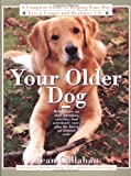Your Older Dog: A Complete Guide to Helping Your Dog Live a Longer and Healthier Life