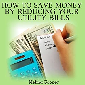 How To Save Money by Reducing Your Utility Bills: Step by Step Guide to Cutting Your Cost Down | [Melina Cooper]