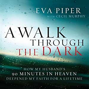 A Walk Through The Dark: How My Husband's 90 Minutes in Heaven Deepened My Faith for a Lifetime | [Eva Piper]