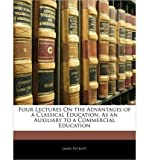 img - for Four Lectures on the Advantages of a Classical Education, as an Auxiliary to a Commercial Education (Paperback) - Common book / textbook / text book
