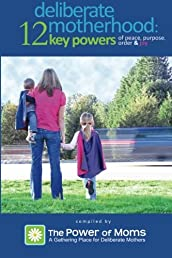 Deliberate Motherhood: 12 Key Powers of Peace, Purpose, Order & Joy
