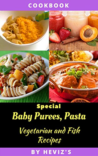 Special Baby Purees, Pasta, Vegetarian Baby and Fish recipes for Babies ,Homemade Foods for a Healthy Start by Heviz's