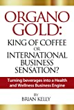 Organo Gold: King of Coffee or International Business Sensation?  Turning beverages into a Health and Wellness Business Engine