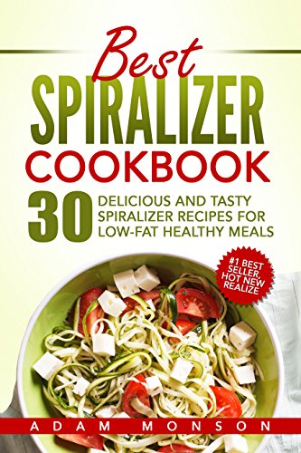Best Spiralizer Cookbook: 30 Delicious and Tasty Spiralizer Recipes for Low-Fat Healthy Meals by Adam Monson