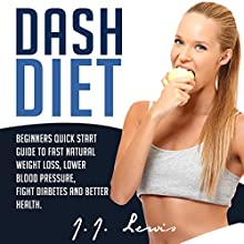 Dash Diet: Beginners Quick Start Guide to Fast Natural Weight Loss, Lower Blood Pressure, Fight Diabetes and Better Health (       UNABRIDGED) by J.J. Lewis Narrated by Caroline Miller
