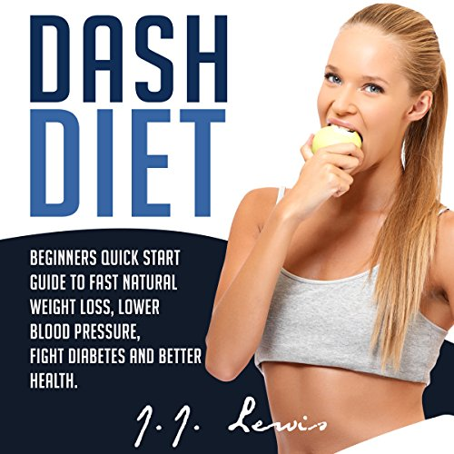 Dash Diet: Beginners Quick Start Guide to Fast Natural Weight Loss, Lower Blood Pressure, Fight Diabetes and Better Health by J.J. Lewis