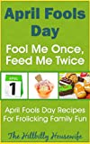 img - for April Fool's Day - Fool Me Once, Feed Me Twice - April Fool's Day Recipes For Frolicking Family Fun book / textbook / text book