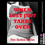 When Lust Just Takes Over: Five Hardcore Sex Erotica Stories | Rennaey Necee,Tawna Bickley,April Styles,Kassandra Stone,Morghan Rhees