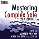 Mastering the Complex Sale: How to Compete and Win When the Stakes Are High! (       UNABRIDGED) by Jeff Thull Narrated by Jeff Thull