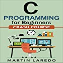 C Programming for Beginners: Crash Course Audiobook by Martin Laredo Narrated by Chuck Shelby
