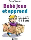 Bébé joue et apprend: 160 jeux et activités pour les enfants de 0 à 3 ans
