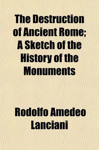 The Destruction of Ancient Rome; A Sketch of the History of the Monuments