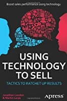 Using Technology to Sell: Tactics to Ratchet Up Results Front Cover