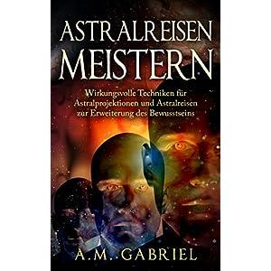 Astralreisen meistern: Wirkungsvolle Techniken für Astralprojektionen und Astralreisen zu