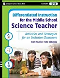 Differentiated Instruction for the Middle School Science Teacher: Activities and Strategies for an Inclusive Classroom (Differentiated Instruction for Middle School Teachers)