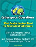 Cyberspace Operations: What Senior Leaders Need to Know About Cyberspace - EMP, Catastrophic Events, Carrington Event, plu...
