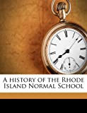img - for A history of the Rhode Island Normal School book / textbook / text book