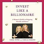 Invest Like a Billionaire | Carol Pepper,Camilla Webster