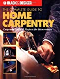 The Complete Guide to Home Carpentry : Carpentry Skills & Projects for Homeowners (Black & Decker Home Improvement Library) - 0865735778